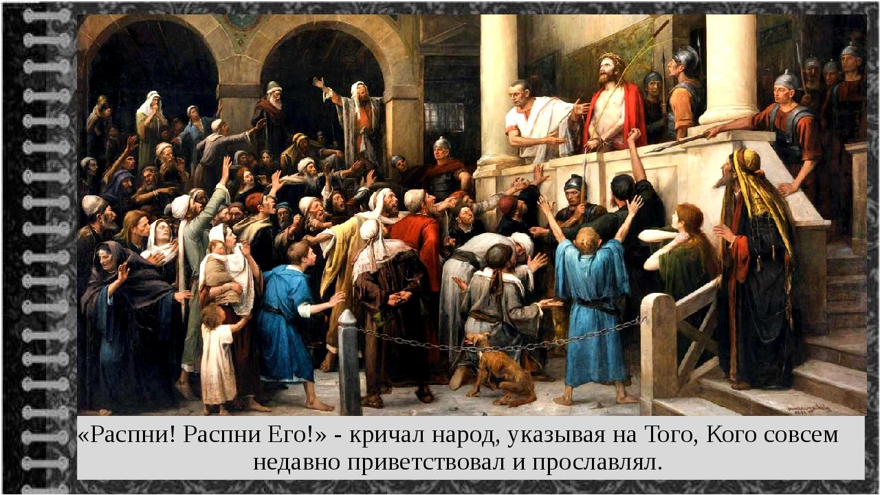 «Распни! Распни Его!» - кричал народ, указывая на Того, Кого совсем недавно п...