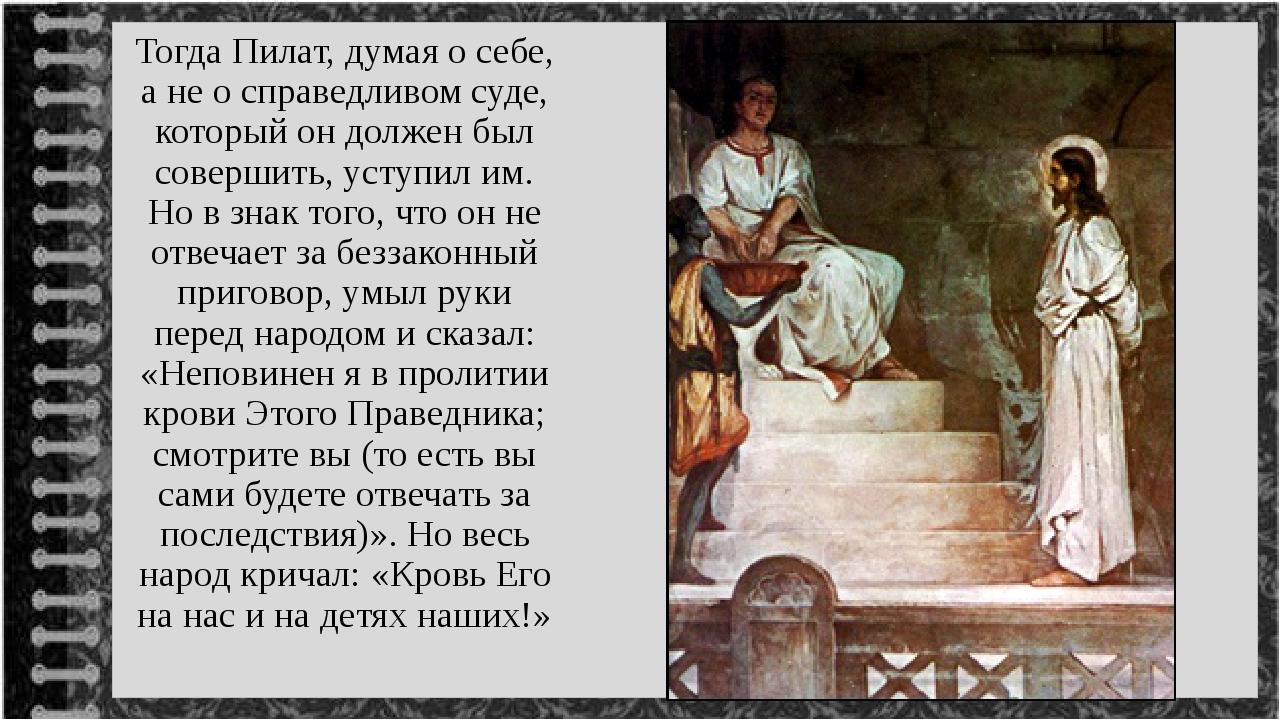 Тогда Пилат, думая о себе, а не о справедливом суде, который он должен был со...