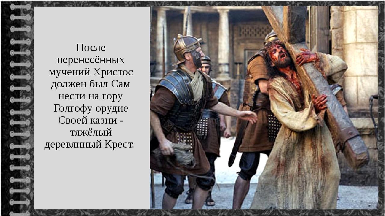 После перенесённых мучений Христос должен был Сам нести на гору Голгофу оруди...