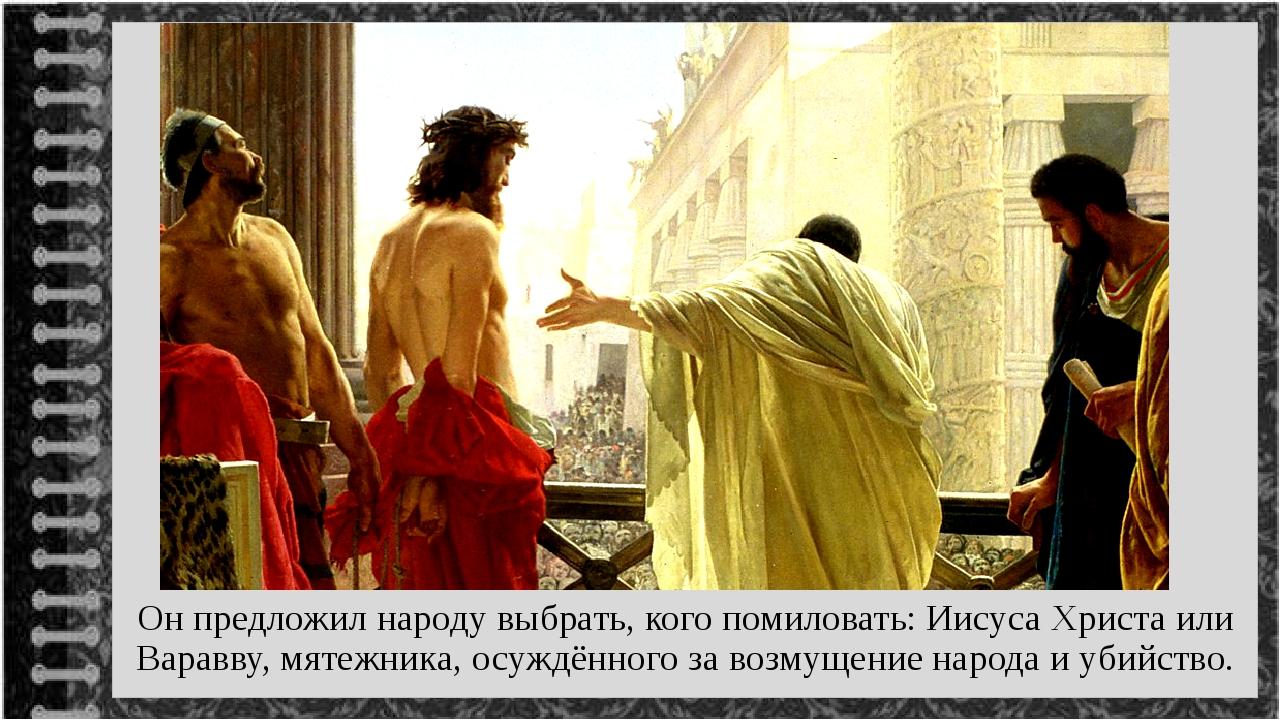Он предложил народу выбрать, кого помиловать: Иисуса Христа или Варавву, мят...