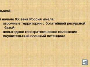Вывод: В начале ХХ века Россия имела: огромные территории с богатейшей ресур