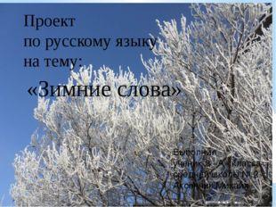 Проект по русскому языку на тему: «Зимние слова» Выполнил ученик 3 «А» класса