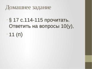 Домашнее задание § 17 с.114-115 прочитать. Ответить на вопросы 10(у), 11 (п)