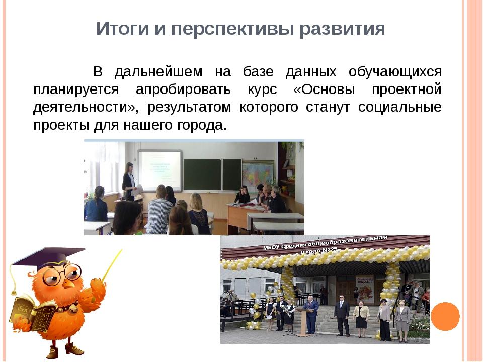 Итоги и перспективы развития В дальнейшем на базе данных обучающихся планируе...