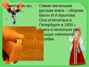 Знаете ли вы, что… Самая маленькая русская книга – сборник басен И.А.Крылова.