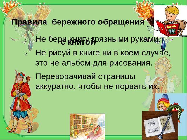 Правила бережного обращения с книгой Не бери книгу грязными руками. Не рисуй...