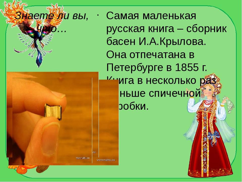Знаете ли вы, что… Самая маленькая русская книга – сборник басен И.А.Крылова....