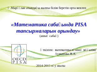 «Математика сабағында PISA тапсырмаларын орындау» (ашық сабақ) Ә.Марғұлан аты