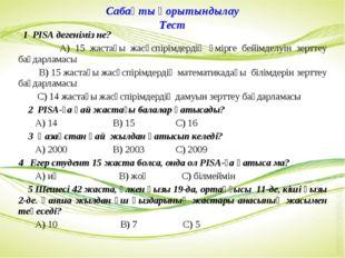 Сабақты қорытындылау Тест 1 PISА дегеніміз не? А) 15 жастағы жасөспірімдердің
