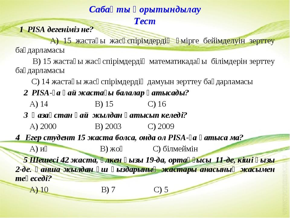Сабақты қорытындылау Тест 1 PISА дегеніміз не? А) 15 жастағы жасөспірімдердің...