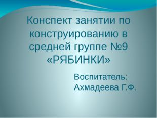 Конспект занятии по конструированию в средней группе №9 «РЯБИНКИ» Воспитатель