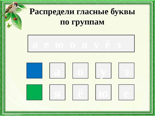 а е ю о я у ё э Распредели гласные буквы по группам а у э я ё ю е о
