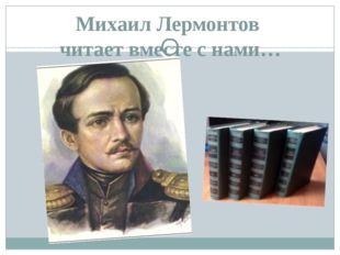 Михаил Лермонтов читает вместе с нами…
