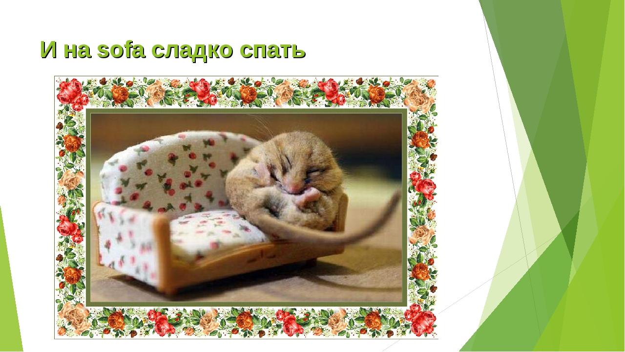 И на sofa сладко спать