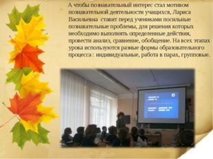 А чтобы познавательный интерес стал мотивом познавательной деятельности учащ