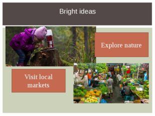 Bright ideas Visit local markets Explore nature