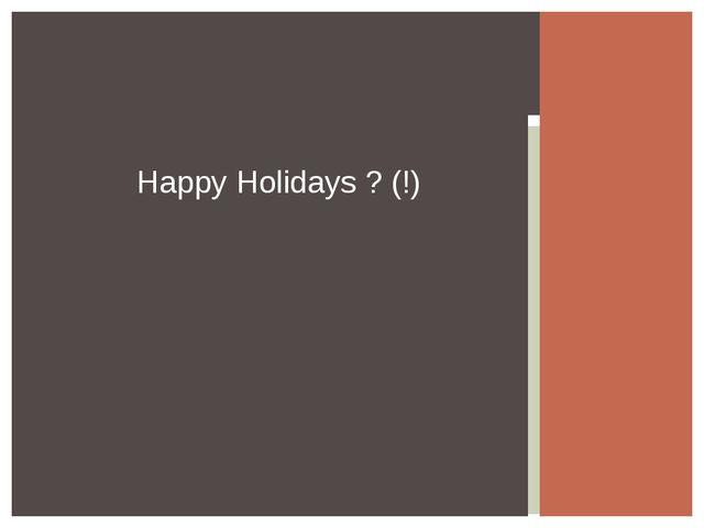 Happy Holidays ? (!)
