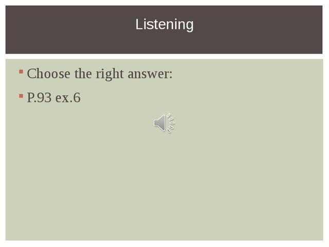 Choose the right answer: P.93 ex.6 Listening