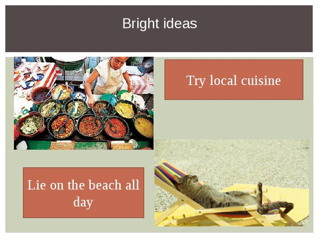 Bright ideas Try local cuisine Lie on the beach all day
