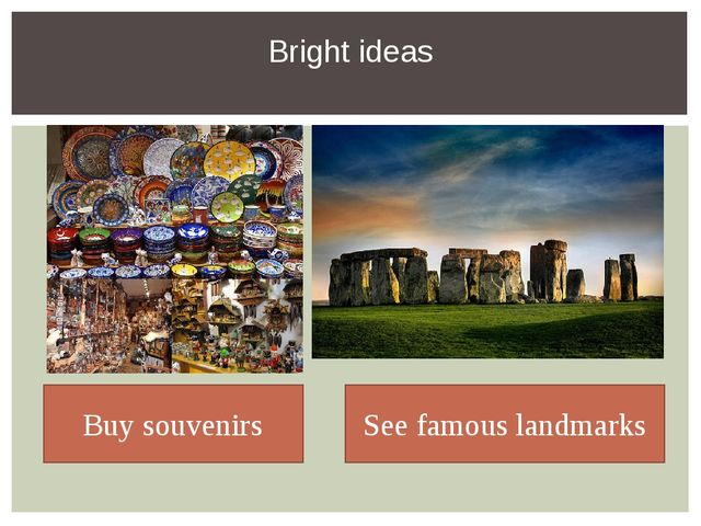 Bright ideas Buy souvenirs See famous landmarks