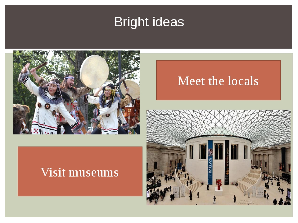 Bright ideas Meet the locals Visit museums