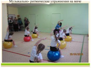 Музыкально- ритмические упражнения на мяче
