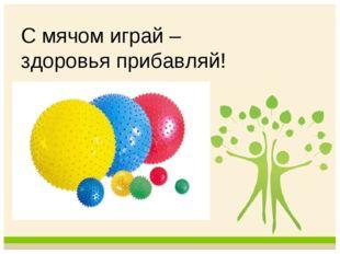 С мячом играй – здоровья прибавляй!
