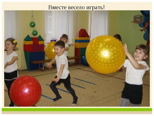 Вместе весело играть!