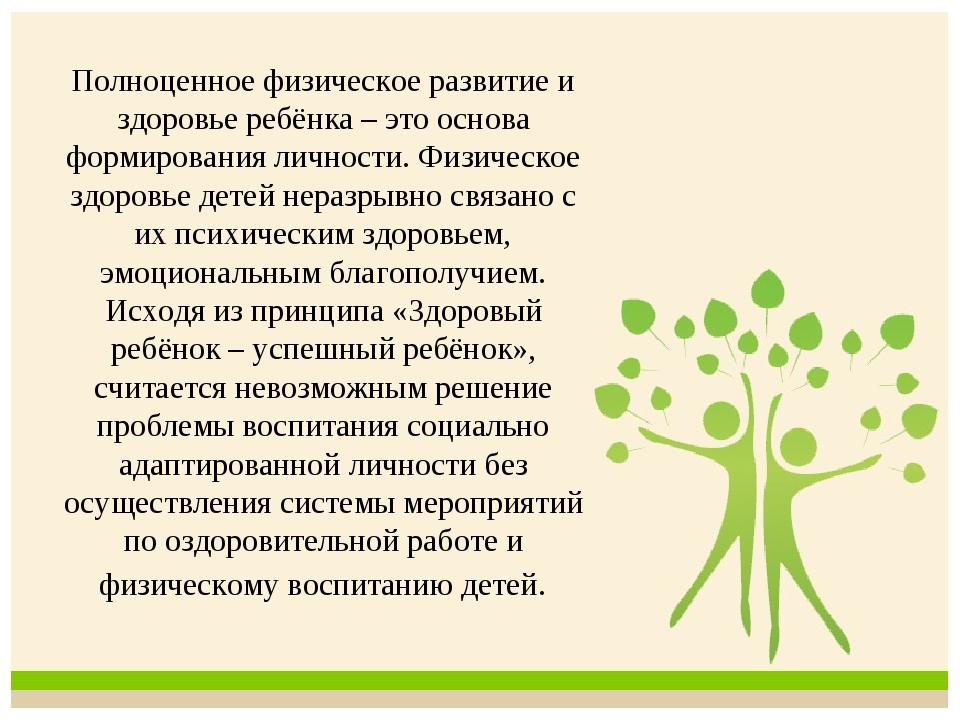 Полноценное физическое развитие и здоровье ребёнка – это основа формирования...