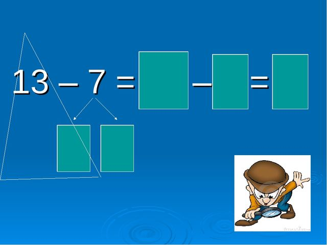 13 – 7 = 10 – 4 = 6 3 4