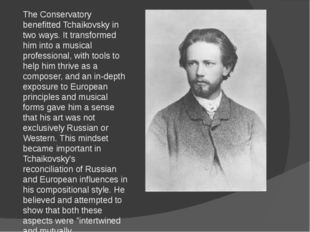The Conservatory benefitted Tchaikovsky in two ways. It transformed him into