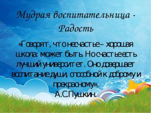 Мудрая воспитательница - Радость «Говорят, что несчастье – хорошая школа: мож
