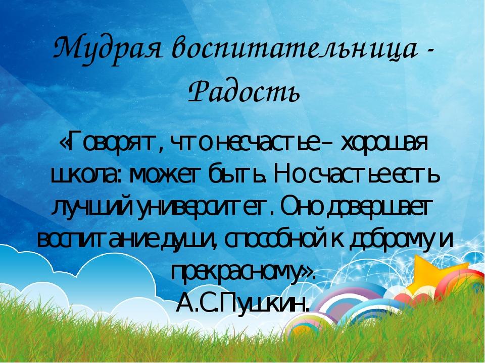 Мудрая воспитательница - Радость «Говорят, что несчастье – хорошая школа: мож...