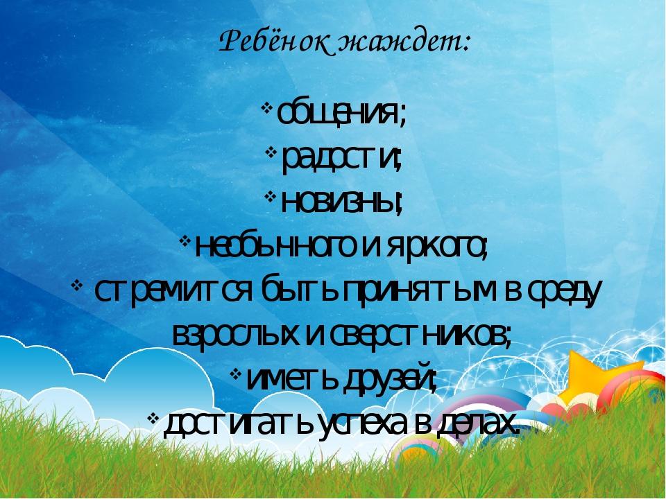Ребёнок жаждет: общения; радости; новизны; необычного и яркого; стремится быт...