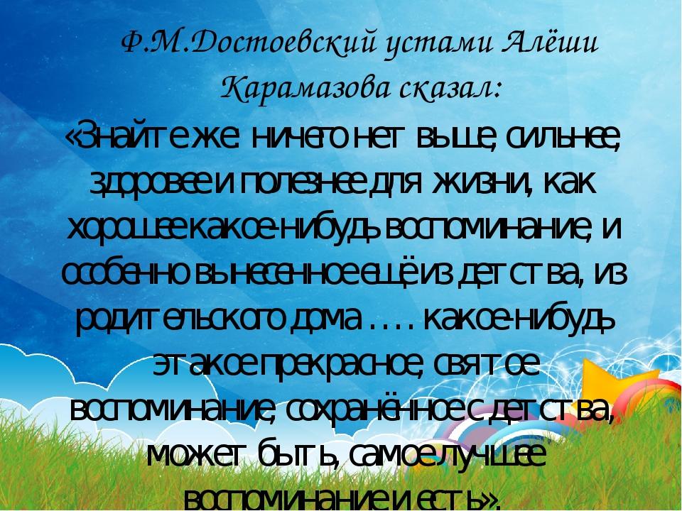 Ф.М.Достоевский устами Алёши Карамазова сказал: «Знайте же: ничего нет выше,...