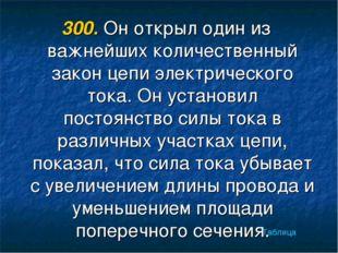 300. Он открыл один из важнейших количественный закон цепи электрического ток