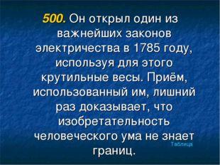 500. Он открыл один из важнейших законов электричества в 1785 году, используя