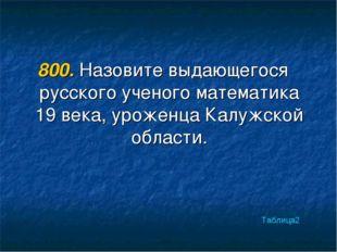 800. Назовите выдающегося русского ученого математика 19 века, уроженца Калуж