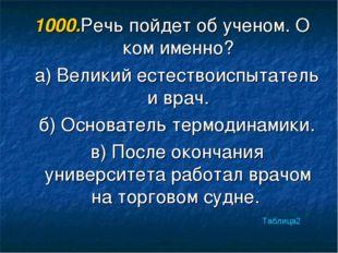 1000.Речь пойдет об ученом. О ком именно? а) Великий естествоиспытатель и вра