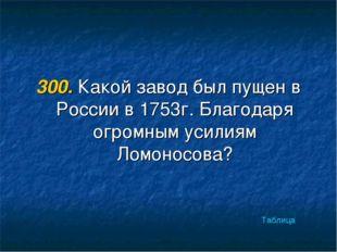 300. Какой завод был пущен в России в 1753г. Благодаря огромным усилиям Ломон