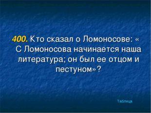 400. Кто сказал о Ломоносове: « С Ломоносова начинается наша литература; он б