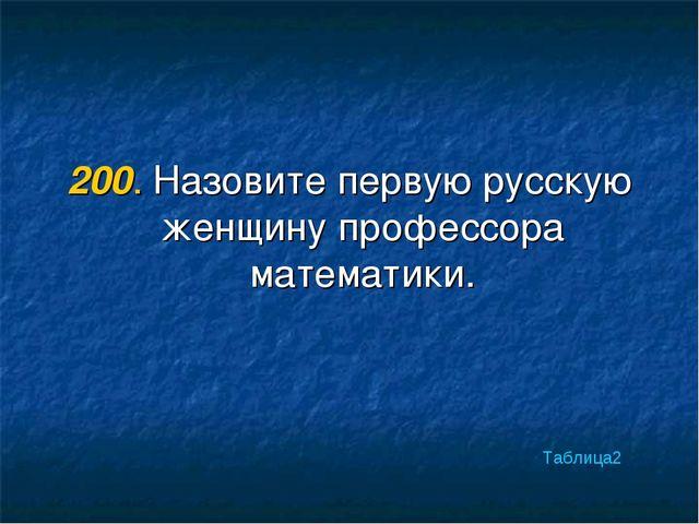 200. Назовите первую русскую женщину профессора математики. Таблица2