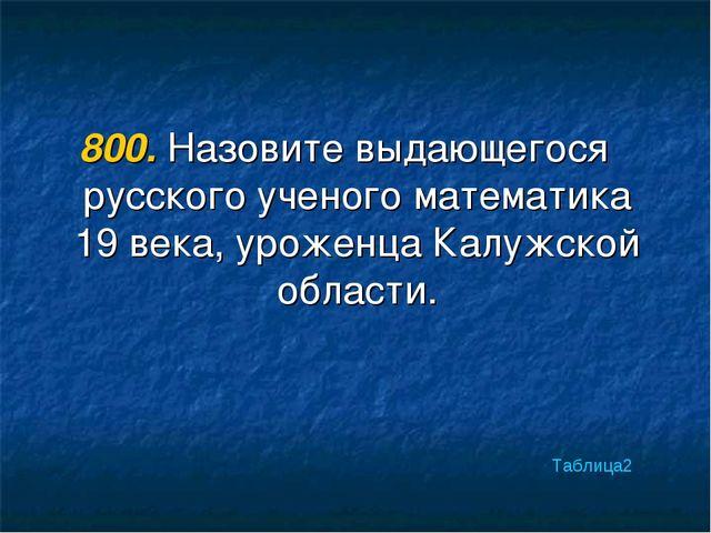 800. Назовите выдающегося русского ученого математика 19 века, уроженца Калуж...