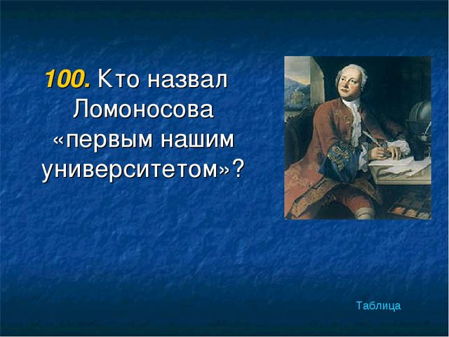 100. Кто назвал Ломоносова «первым нашим университетом»? Таблица