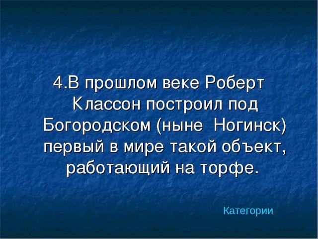 4.В прошлом веке Роберт Классон построил под Богородском (ныне Ногинск) первы...