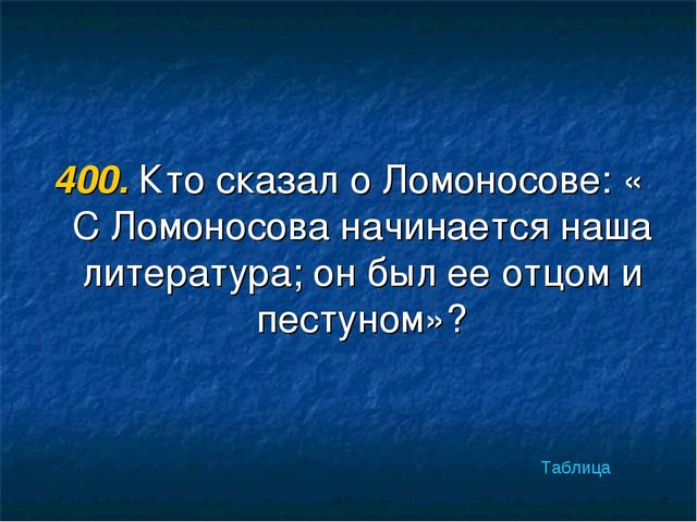 400. Кто сказал о Ломоносове: « С Ломоносова начинается наша литература; он б...