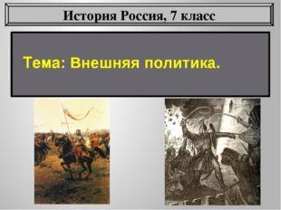 Тема: Внешняя политика. История Россия, 7 класс