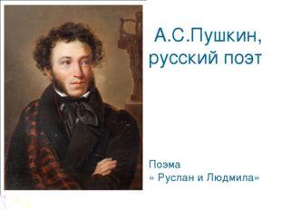 А.С.Пушкин, русский поэт Поэма « Руслан и Людмила»