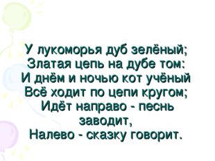 У лукоморья дуб зелёный; Златая цепь на дубе том: И днём и ночью кот учёный В