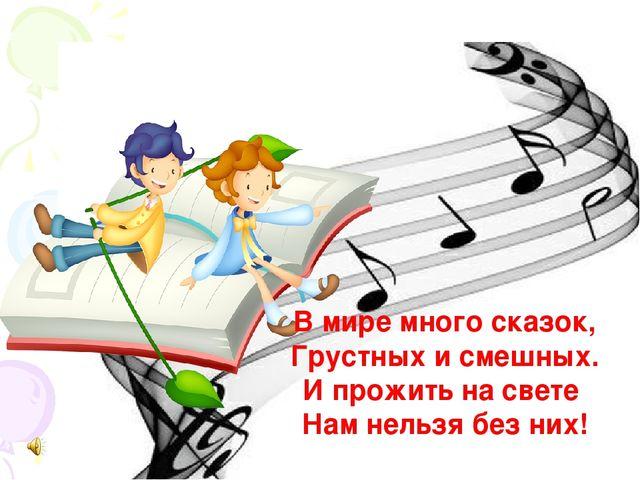 В мире много сказок, Грустных и смешных. И прожить на свете Нам нельзя без них!